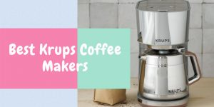 Best Krups Coffee Maker | Top 9 Krups Coffee Makers [Review]