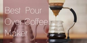 Top 10 Best Pour Over Coffee Makers | Review and Buyer Guide